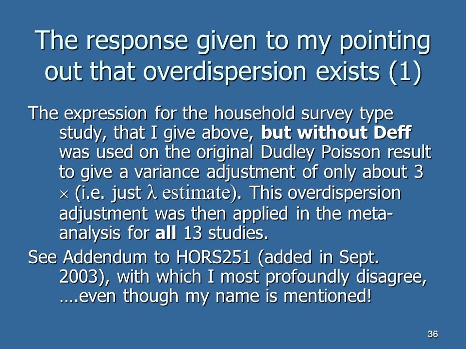 36 The response given to my pointing out that overdispersion exists (1) The expression for the household survey type study, that I give above, but without Deff was used on the original Dudley Poisson result to give a variance adjustment of only about 3 (i.e.
