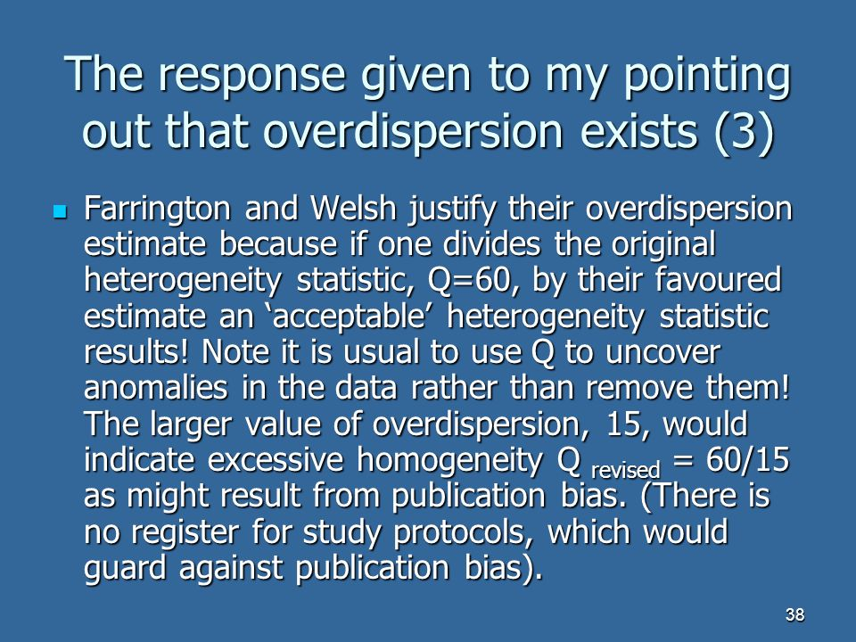 38 The response given to my pointing out that overdispersion exists (3) Farrington and Welsh justify their overdispersion estimate because if one divides the original heterogeneity statistic, Q=60, by their favoured estimate an acceptable heterogeneity statistic results.