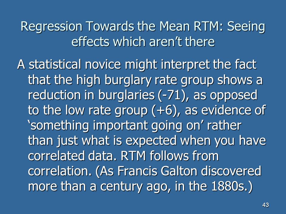 43 Regression Towards the Mean RTM: Seeing effects which arent there A statistical novice might interpret the fact that the high burglary rate group shows a reduction in burglaries (-71), as opposed to the low rate group (+6), as evidence of something important going on rather than just what is expected when you have correlated data.