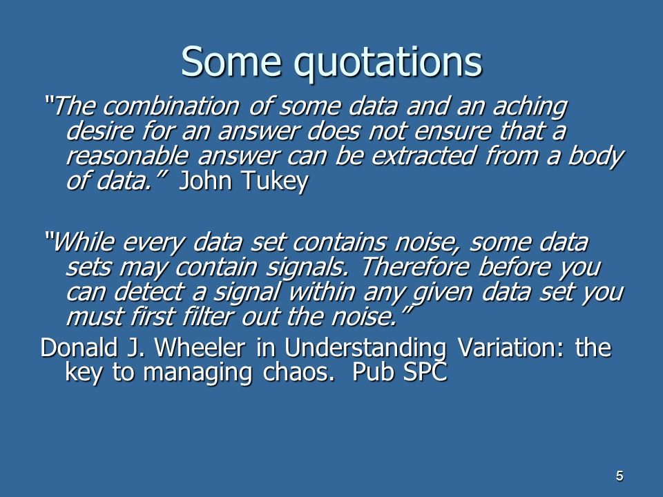 5 Some quotations The combination of some data and an aching desire for an answer does not ensure that a reasonable answer can be extracted from a body of data.
