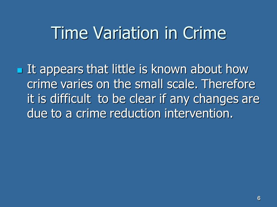 6 Time Variation in Crime It appears that little is known about how crime varies on the small scale.
