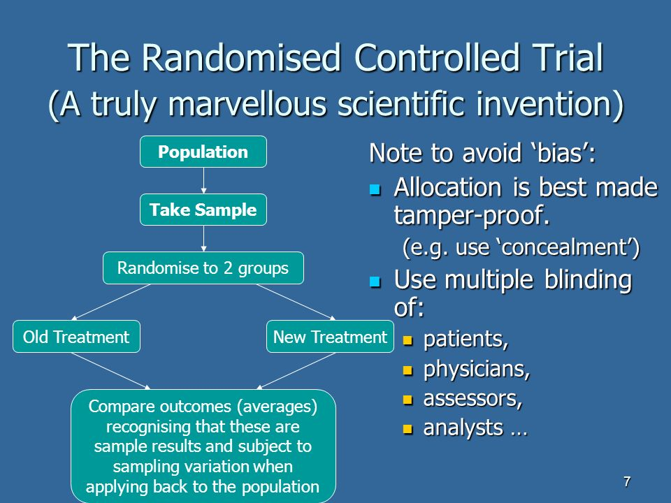 7 The Randomised Controlled Trial (A truly marvellous scientific invention) Note to avoid bias: Allocation is best made tamper-proof.