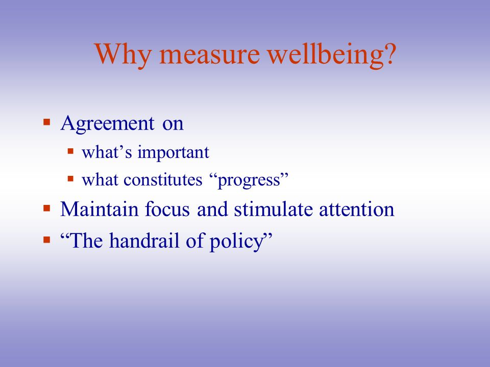 Why measure wellbeing? Agreement on whats important what constitutes progress Maintain focus and stimulate attention The handrail of policy