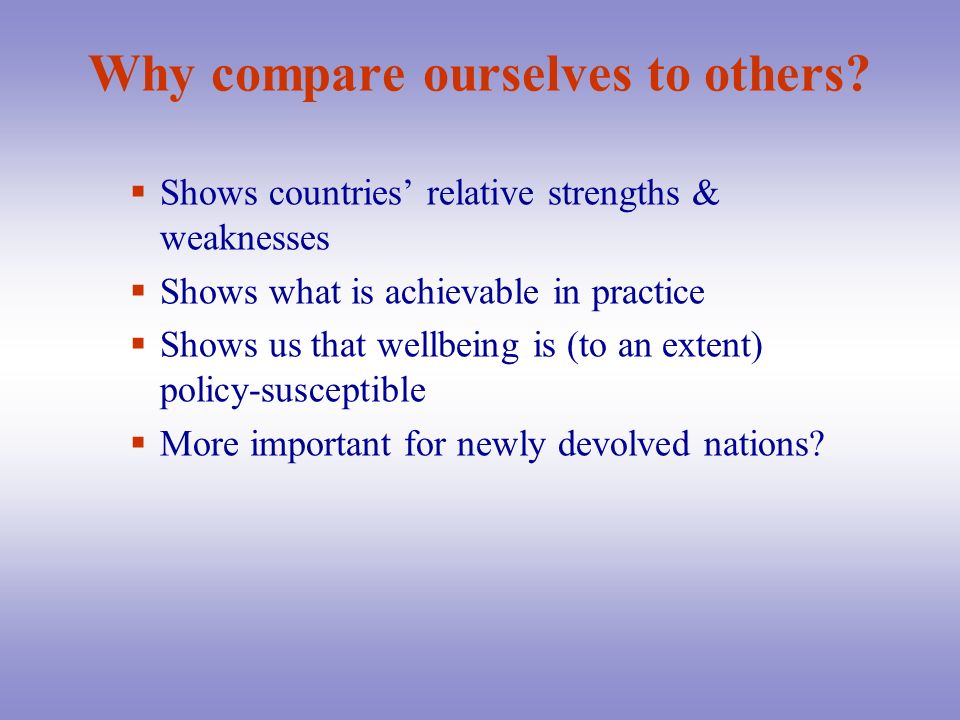 Why compare ourselves to others? Shows countries relative strengths & weaknesses Shows what is achievable in practice Shows us that wellbeing is (to a