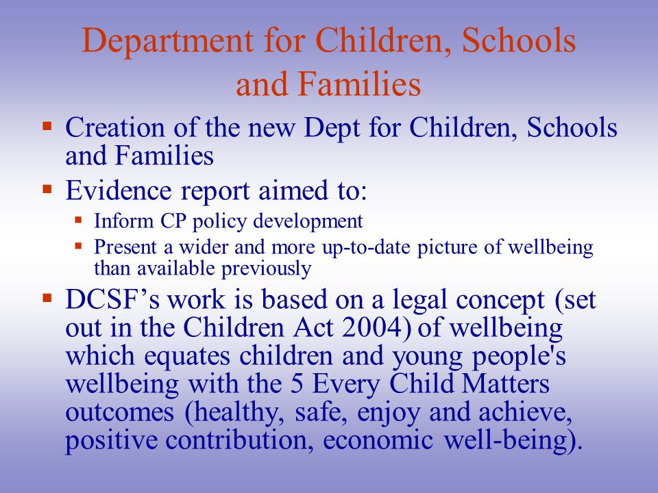 Department for Children, Schools and Families Creation of the new Dept for Children, Schools and Families Evidence report aimed to: Inform CP policy d
