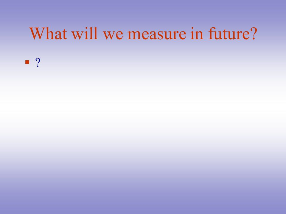 What will we measure in future? ?