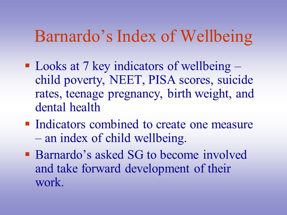 Barnardos Index of Wellbeing Looks at 7 key indicators of wellbeing – child poverty, NEET, PISA scores, suicide rates, teenage pregnancy, birth weight