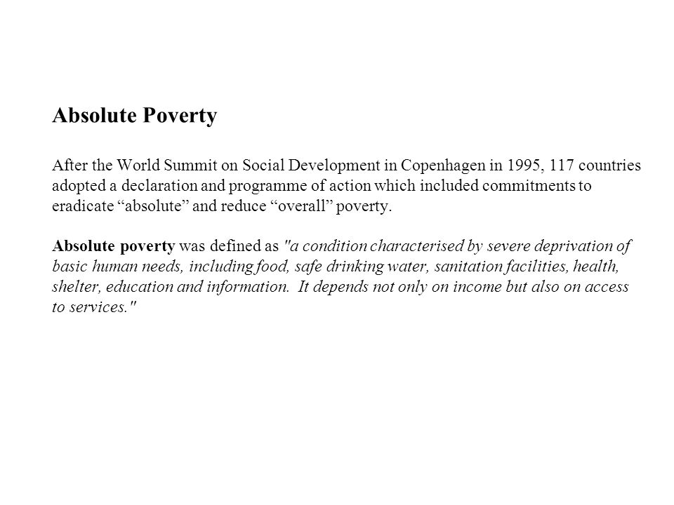 Absolute Poverty After the World Summit on Social Development in Copenhagen in 1995, 117 countries adopted a declaration and programme of action which included commitments to eradicate absolute and reduce overall poverty.