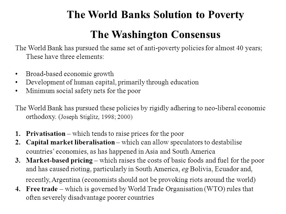 The World Banks Solution to Poverty The Washington Consensus The World Bank has pursued the same set of anti-poverty policies for almost 40 years; These have three elements: Broad-based economic growth Development of human capital, primarily through education Minimum social safety nets for the poor The World Bank has pursued these policies by rigidly adhering to neo-liberal economic orthodoxy.