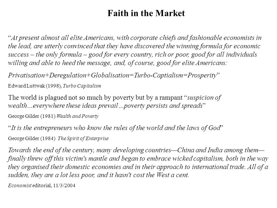 Faith in the Market At present almost all elite Americans, with corporate chiefs and fashionable economists in the lead, are utterly convinced that they have discovered the winning formula for economic success – the only formula – good for every country, rich or poor, good for all individuals willing and able to heed the message, and, of course, good for elite Americans: Privatisation+Deregulation+Globalisation=Turbo-Captialism=Prosperity Edward Luttwak (1998), Turbo Capitalism The world is plagued not so much by poverty but by a rampant suspicion of wealth…everywhere these ideas prevail…poverty persists and spreads George Gilder (1981) Wealth and Poverty It is the entrepreneurs who know the rules of the world and the laws of God George Gilder (1984) The Spirit of Enterprise Towards the end of the century, many developing countriesChina and India among them finally threw off this victim s mantle and began to embrace wicked capitalism, both in the way they organised their domestic economies and in their approach to international trade.