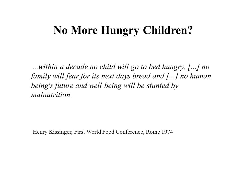 ...within a decade no child will go to bed hungry, [...] no family will fear for its next days bread and [...] no human being s future and well being will be stunted by malnutrition.