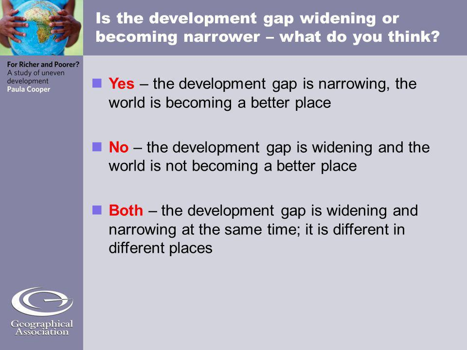 Is the development gap widening or becoming narrower – what do you think? Yes – the development gap is narrowing, the world is becoming a better place