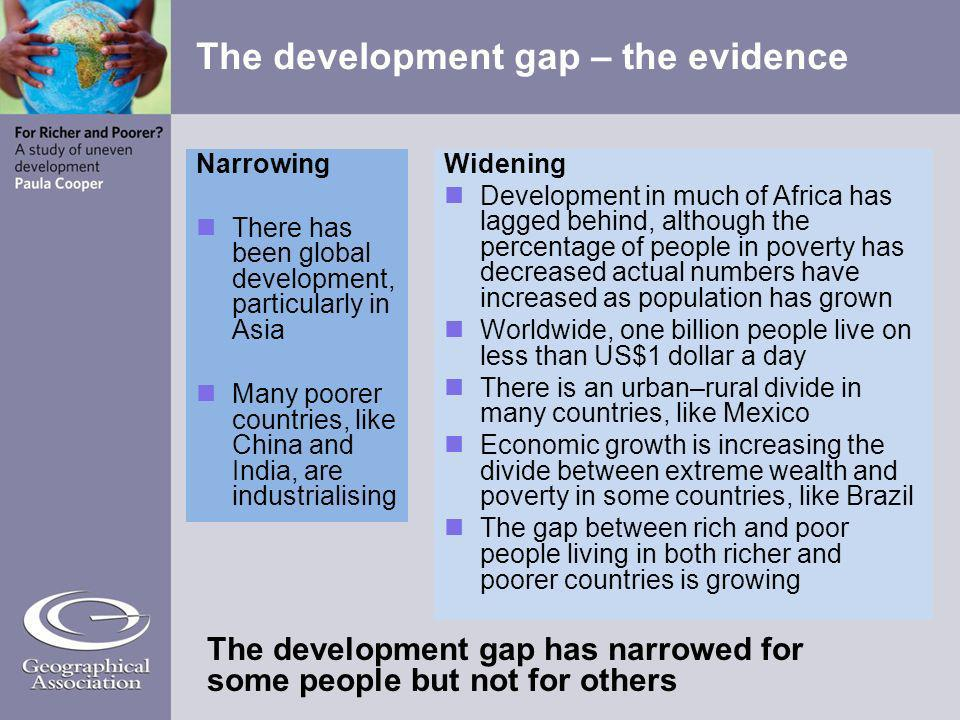 Narrowing There has been global development, particularly in Asia Many poorer countries, like China and India, are industrialising Widening Developmen