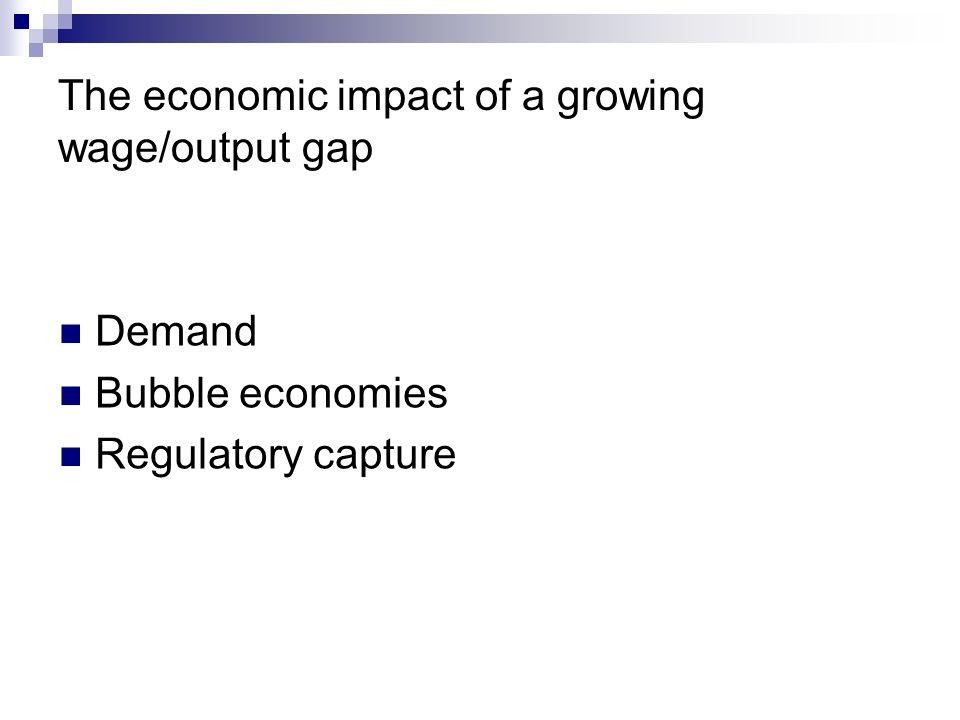 The economic impact of a growing wage/output gap Demand Bubble economies Regulatory capture