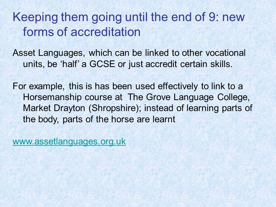 Keeping them going until the end of 9: new forms of accreditation Asset Languages, which can be linked to other vocational units, be half a GCSE or ju
