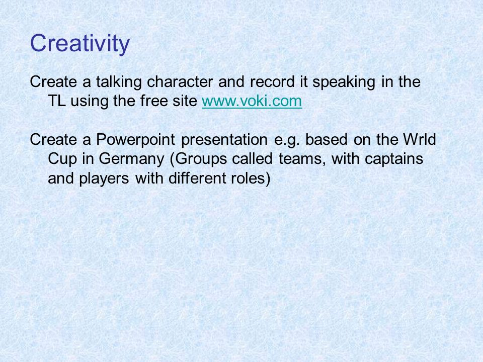 Creativity Create a talking character and record it speaking in the TL using the free site www.voki.comwww.voki.com Create a Powerpoint presentation e