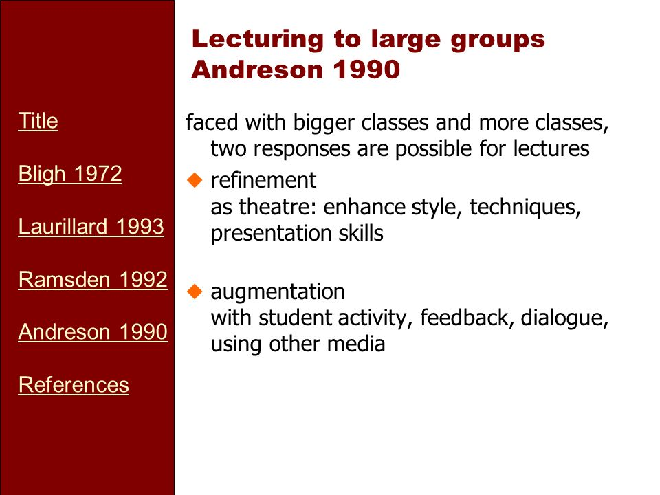 Title Bligh 1972 Laurillard 1993 Ramsden 1992 Andreson 1990 References Lecturing to large groups Andreson 1990 faced with bigger classes and more classes, two responses are possible for lectures urefinement as theatre: enhance style, techniques, presentation skills uaugmentation with student activity, feedback, dialogue, using other media