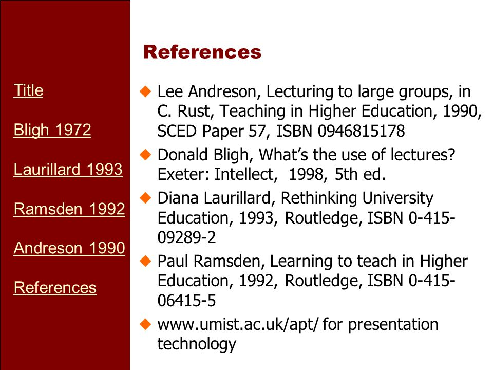 Title Bligh 1972 Laurillard 1993 Ramsden 1992 Andreson 1990 References uLee Andreson, Lecturing to large groups, in C. Rust, Teaching in Higher Educat