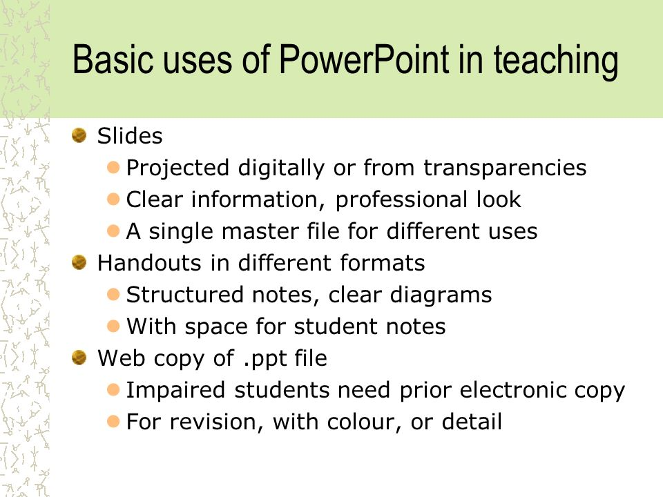 Basic uses of PowerPoint in teaching Slides Projected digitally or from transparencies Clear information, professional look A single master file for different uses Handouts in different formats Structured notes, clear diagrams With space for student notes Web copy of.ppt file Impaired students need prior electronic copy For revision, with colour, or detail