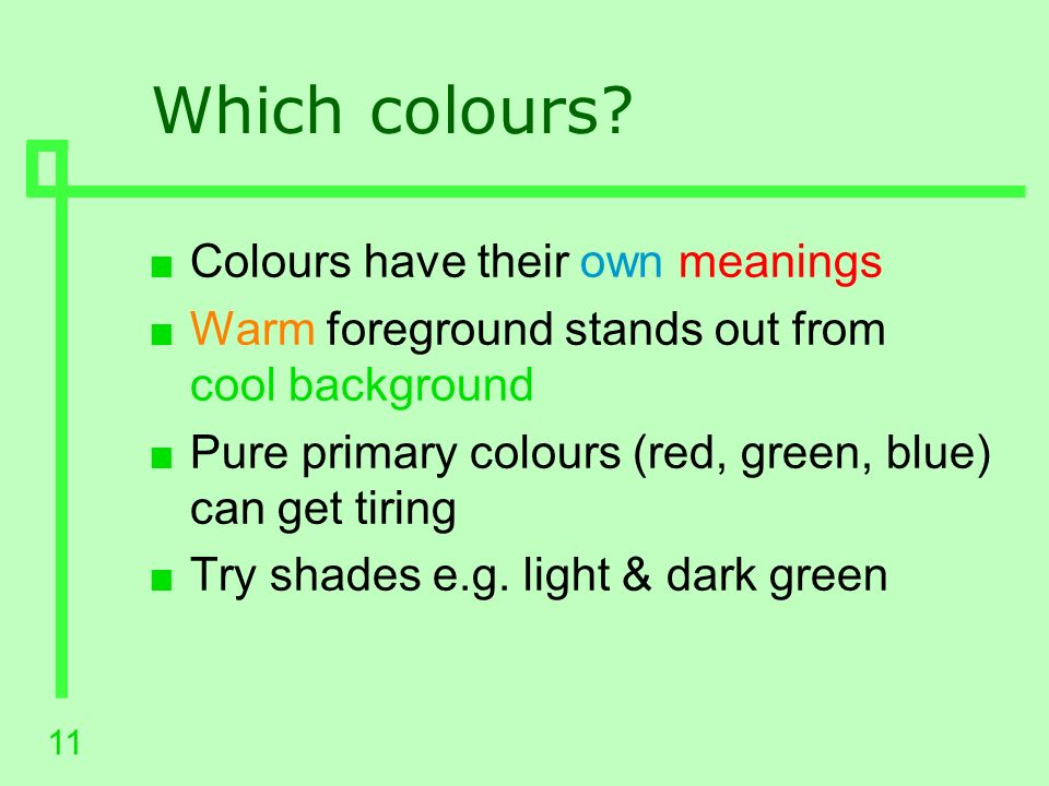10 Colours n Colour can add meaning & interest n Keep the main colour scheme simple n Extra colours add visual complexity n No more than about 6 colours n Consider the partially sighted Contrast is in colours and intensities How would it look in greys.