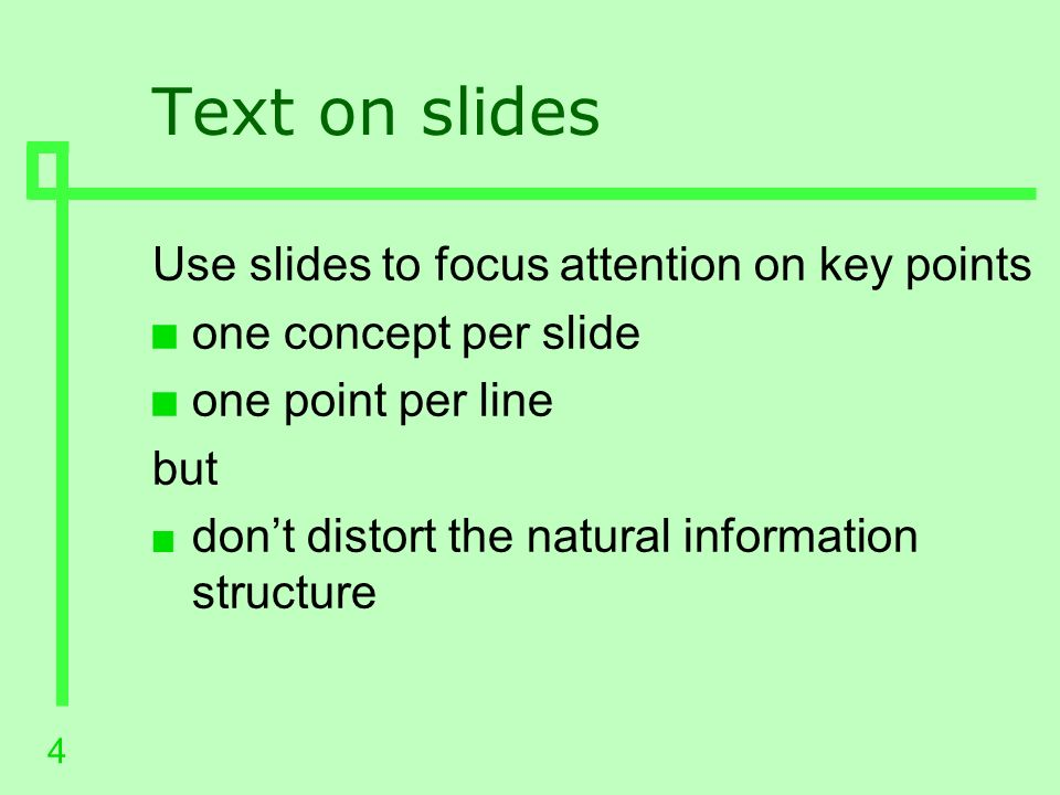 3 The purpose of slides Slides should n Augment a presentation not dominate it n Be easy to see, read and understand n Illustrate ideas clearly But not n Distract the audience from the speaker or message n Get in the way