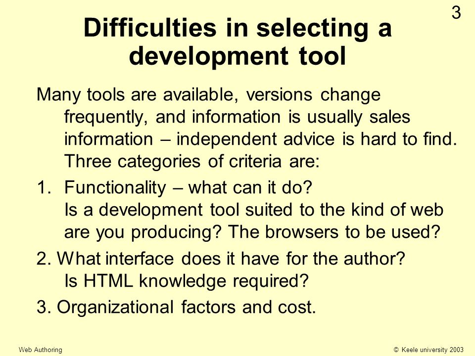 © Keele university 2003 Web Authoring 3 Difficulties in selecting a development tool Many tools are available, versions change frequently, and information is usually sales information – independent advice is hard to find.