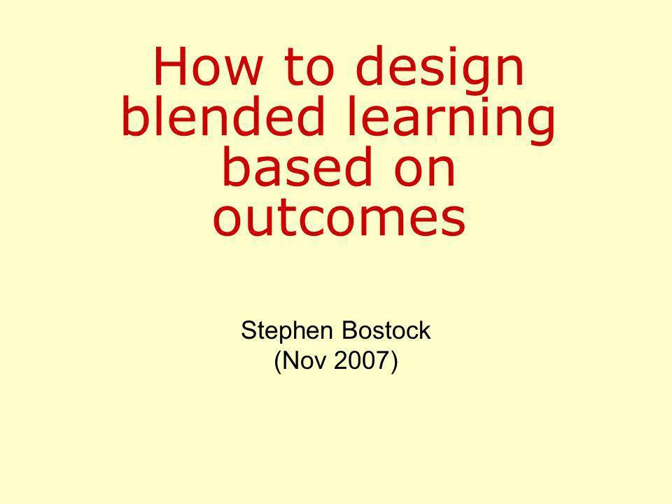 How to design blended learning based on outcomes Stephen Bostock (Nov 2007)