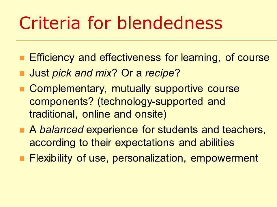 Criteria for blendedness Efficiency and effectiveness for learning, of course Just pick and mix.