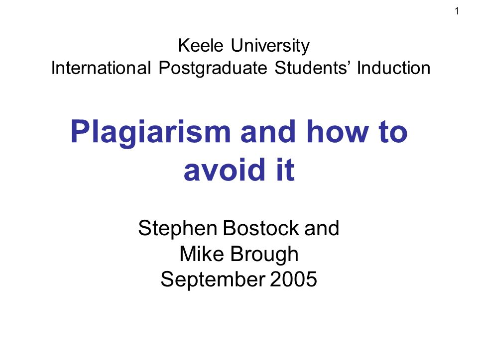 1 Plagiarism and how to avoid it Stephen Bostock and Mike Brough September 2005 Keele University International Postgraduate Students Induction
