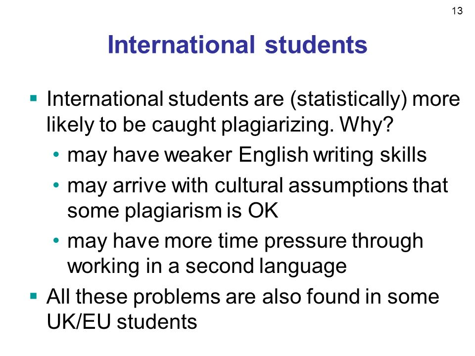 13 International students International students are (statistically) more likely to be caught plagiarizing.