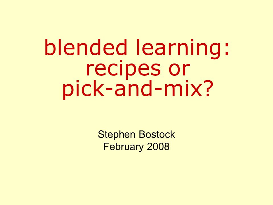 blended learning: recipes or pick-and-mix? Stephen Bostock February 2008