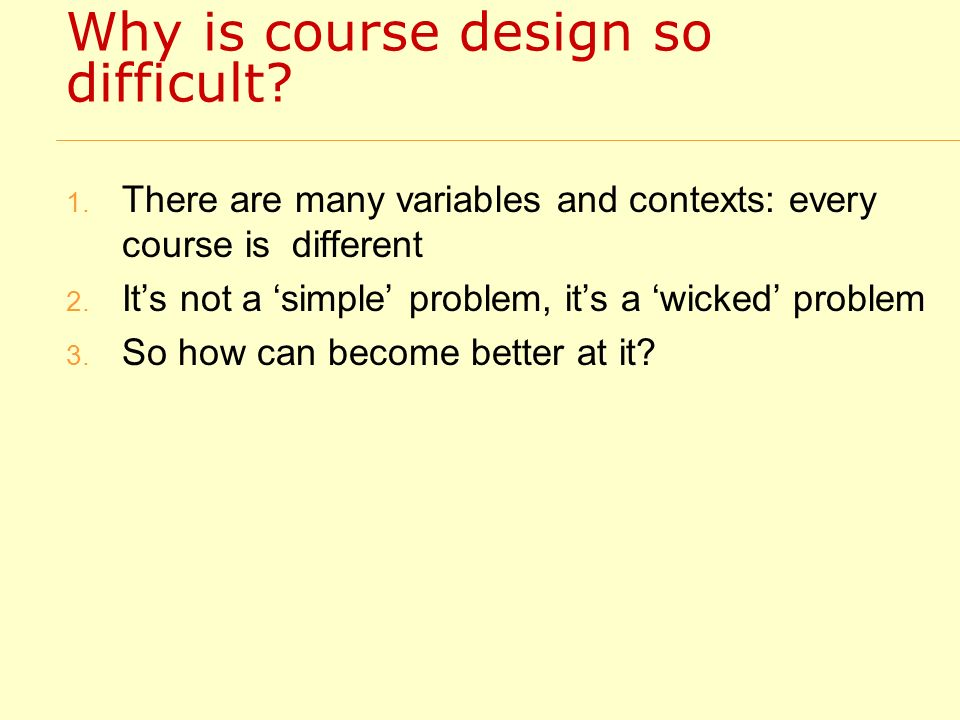 Why is course design so difficult? 1. There are many variables and contexts: every course is different 2. Its not a simple problem, its a wicked probl