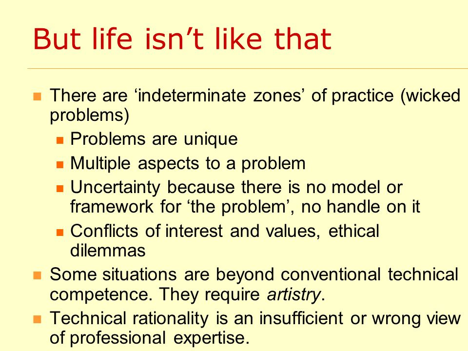 But life isnt like that There are indeterminate zones of practice (wicked problems) Problems are unique Multiple aspects to a problem Uncertainty because there is no model or framework for the problem, no handle on it Conflicts of interest and values, ethical dilemmas Some situations are beyond conventional technical competence.