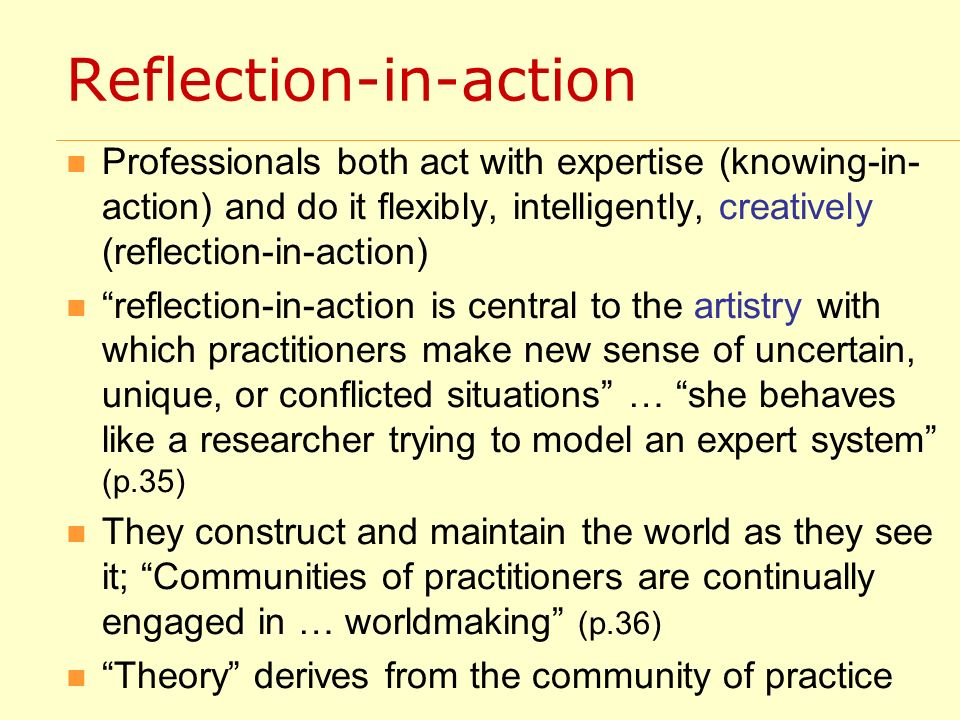 Reflection-in-action Professionals both act with expertise (knowing-in- action) and do it flexibly, intelligently, creatively (reflection-in-action) reflection-in-action is central to the artistry with which practitioners make new sense of uncertain, unique, or conflicted situations … she behaves like a researcher trying to model an expert system (p.35) They construct and maintain the world as they see it; Communities of practitioners are continually engaged in … worldmaking (p.36) Theory derives from the community of practice
