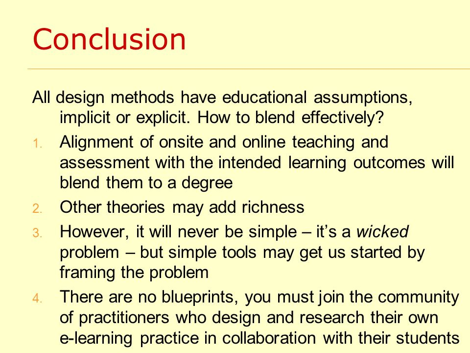 Conclusion All design methods have educational assumptions, implicit or explicit. How to blend effectively? 1. Alignment of onsite and online teaching