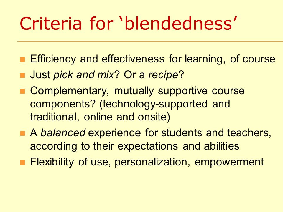 Criteria for blendedness Efficiency and effectiveness for learning, of course Just pick and mix? Or a recipe? Complementary, mutually supportive cours