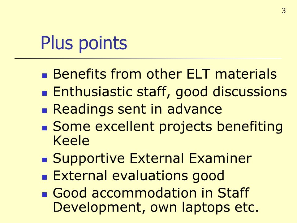 3 Plus points Benefits from other ELT materials Enthusiastic staff, good discussions Readings sent in advance Some excellent projects benefiting Keele Supportive External Examiner External evaluations good Good accommodation in Staff Development, own laptops etc.