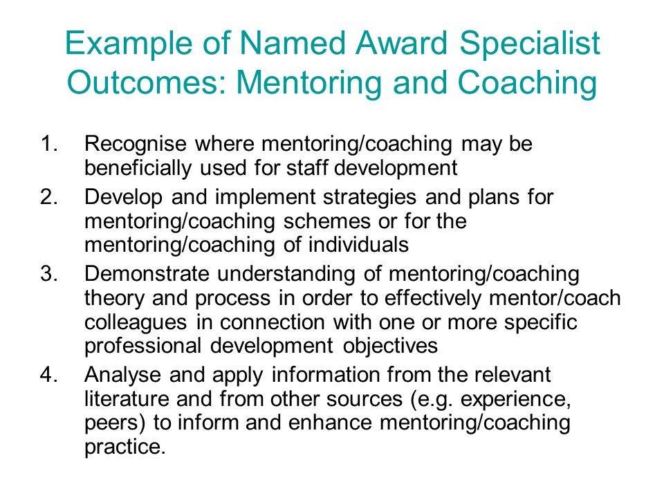 Example of Named Award Specialist Outcomes: Mentoring and Coaching 1.Recognise where mentoring/coaching may be beneficially used for staff development 2.Develop and implement strategies and plans for mentoring/coaching schemes or for the mentoring/coaching of individuals 3.Demonstrate understanding of mentoring/coaching theory and process in order to effectively mentor/coach colleagues in connection with one or more specific professional development objectives 4.Analyse and apply information from the relevant literature and from other sources (e.g.