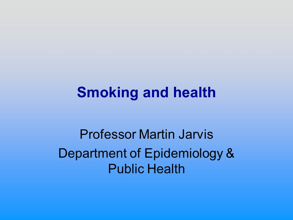 Smoking and health Professor Martin Jarvis Department of Epidemiology & Public Health