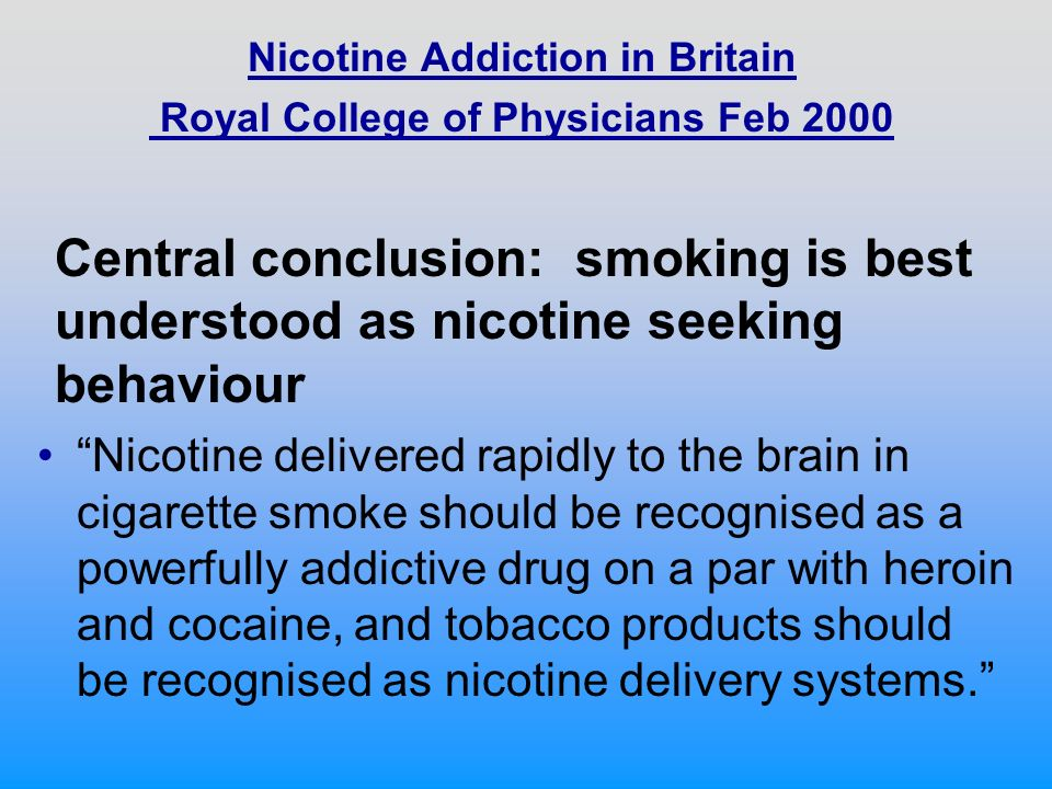 Nicotine Addiction in Britain Royal College of Physicians Feb 2000 Nicotine delivered rapidly to the brain in cigarette smoke should be recognised as