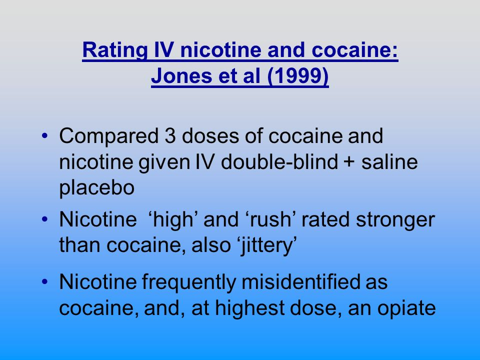 Rating IV nicotine and cocaine: Jones et al (1999) Compared 3 doses of cocaine and nicotine given IV double-blind + saline placebo Nicotine high and rush rated stronger than cocaine, also jittery Nicotine frequently misidentified as cocaine, and, at highest dose, an opiate