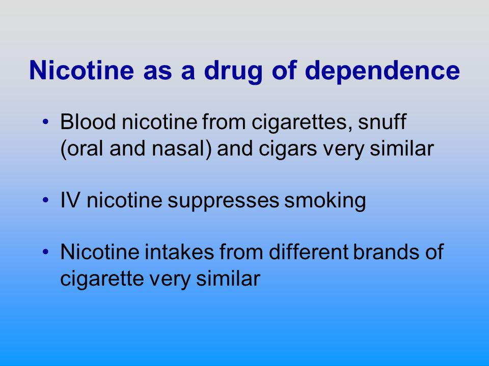 Nicotine as a drug of dependence Blood nicotine from cigarettes, snuff (oral and nasal) and cigars very similar IV nicotine suppresses smoking Nicotine intakes from different brands of cigarette very similar