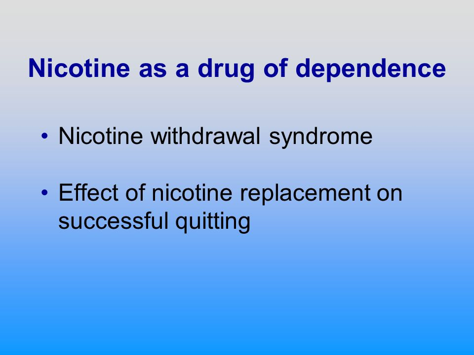 Nicotine as a drug of dependence Nicotine withdrawal syndrome Effect of nicotine replacement on successful quitting