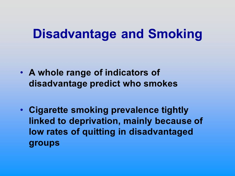 Disadvantage and Smoking A whole range of indicators of disadvantage predict who smokes Cigarette smoking prevalence tightly linked to deprivation, mainly because of low rates of quitting in disadvantaged groups