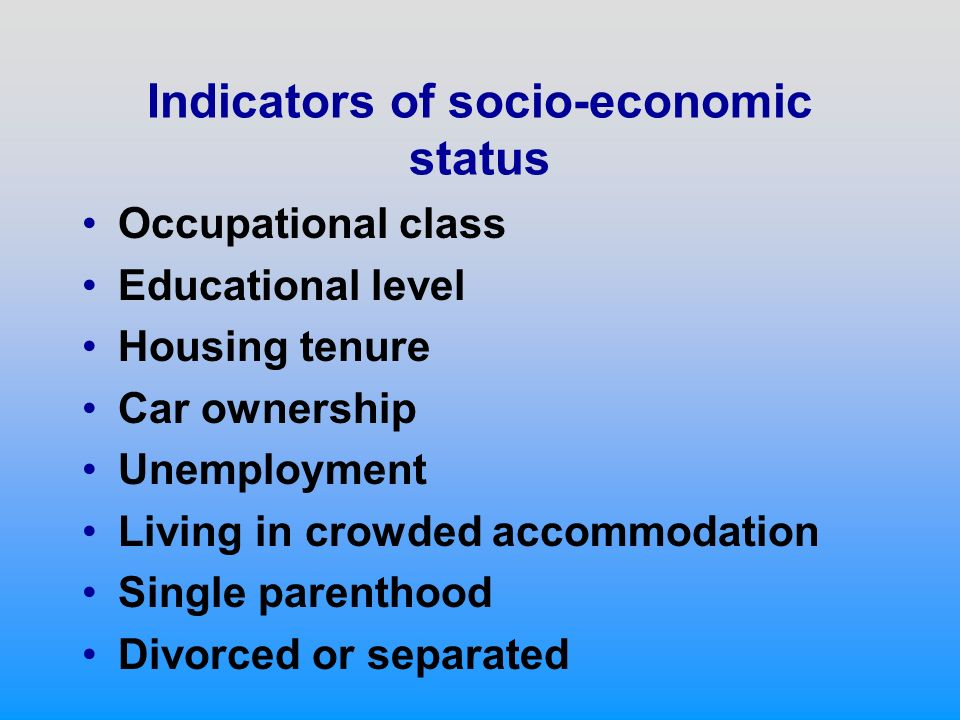 Indicators of socio-economic status Occupational class Educational level Housing tenure Car ownership Unemployment Living in crowded accommodation Single parenthood Divorced or separated