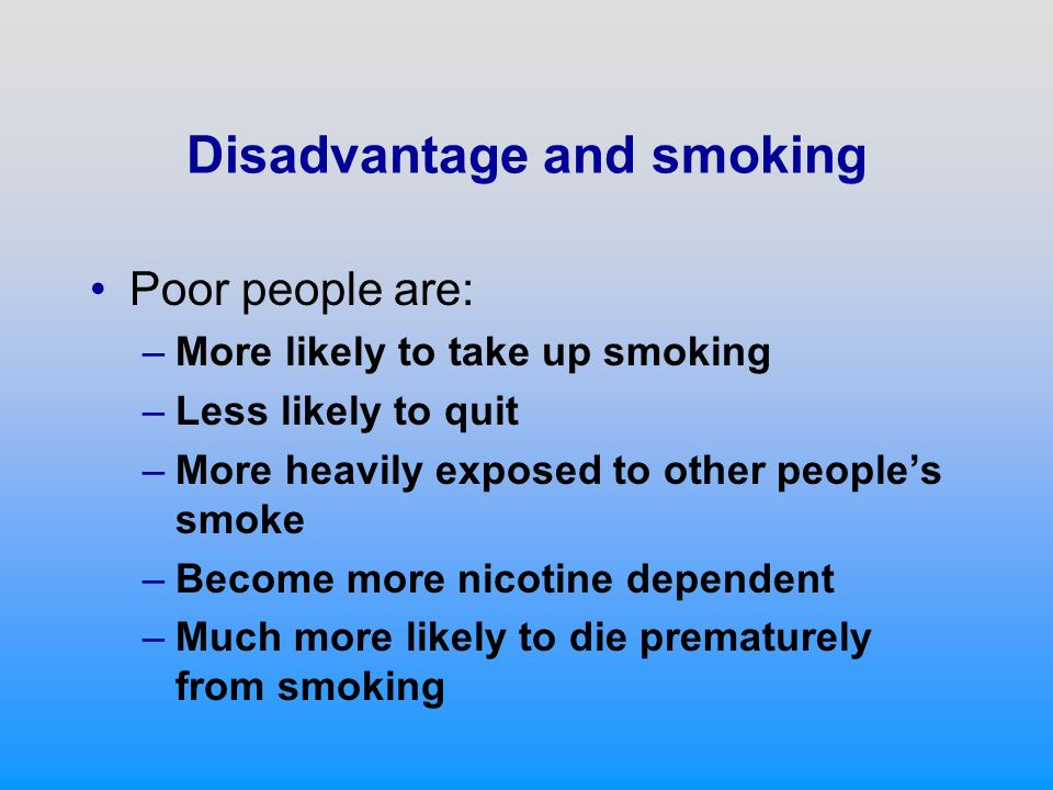 Disadvantage and smoking Poor people are: –More likely to take up smoking –Less likely to quit –More heavily exposed to other peoples smoke –Become more nicotine dependent –Much more likely to die prematurely from smoking