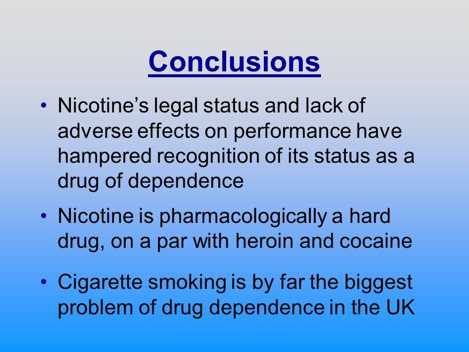 Conclusions Nicotines legal status and lack of adverse effects on performance have hampered recognition of its status as a drug of dependence Nicotine is pharmacologically a hard drug, on a par with heroin and cocaine Cigarette smoking is by far the biggest problem of drug dependence in the UK