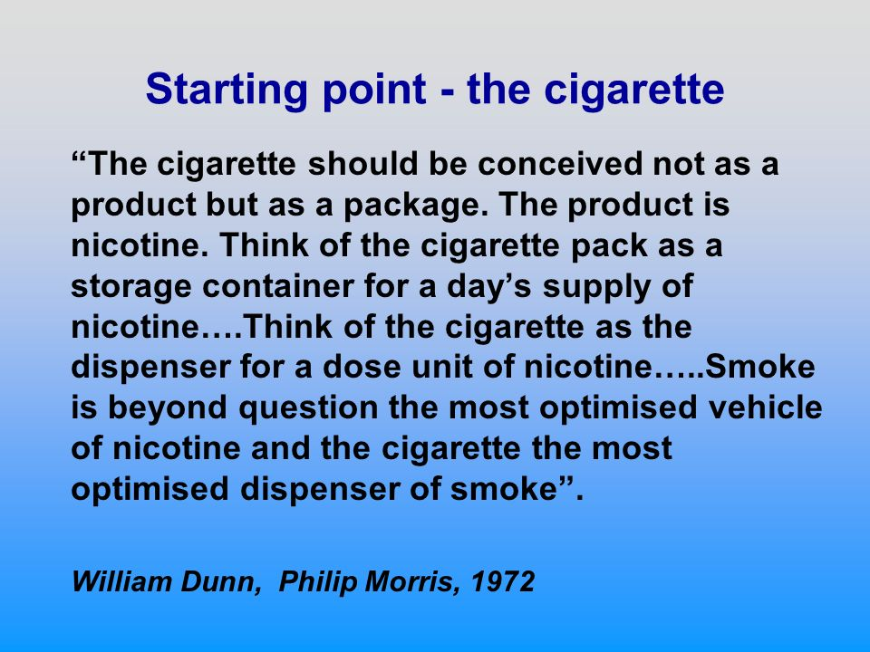 Starting point - the cigarette The cigarette should be conceived not as a product but as a package. The product is nicotine. Think of the cigarette pa