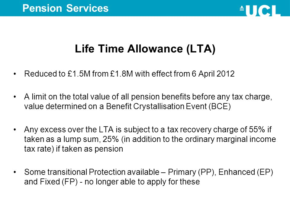 Life Time Allowance (LTA) Reduced to £1.5M from £1.8M with effect from 6 April 2012 A limit on the total value of all pension benefits before any tax