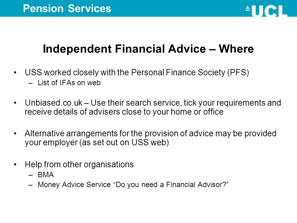 Independent Financial Advice – Where USS worked closely with the Personal Finance Society (PFS) –List of IFAs on web Unbiased.co.uk – Use their search